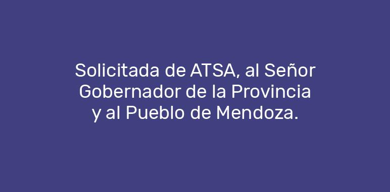 Solicitada de ATSA, al Señor Gobernador de la Provincia y al Pueblo de Mendoza.