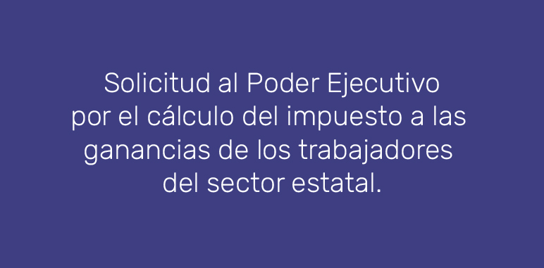 Solicitud al Poder Ejecutivo por el cálculo del impuesto a las ganancias de los trabajadores del sector estatal.