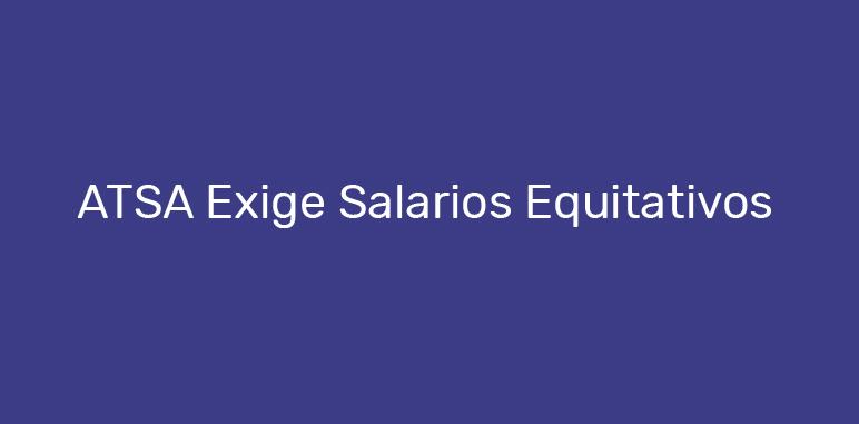 ATSA Exige Salarios Equitativos