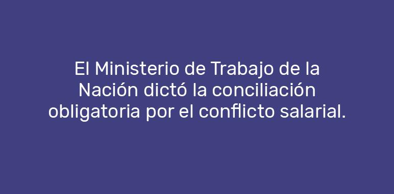 El Ministerio de Trabajo de la Nación dictó la Conciliación Obligatoria por el conflicto salarial.