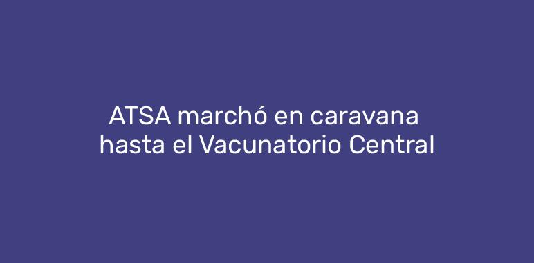 ATSA marchó en caravana hasta el Vacunatorio Central